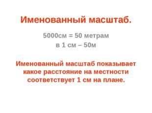 Именованный масштаб. 5000см = 50 метрам в 1 см – 50м Именованный масштаб пока