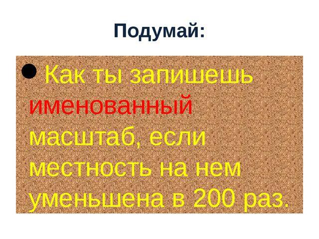 Как ты запишешь именованный масштаб, если местность на нем уменьшена в 200 ра...