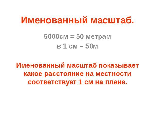 Именованный масштаб. 5000см = 50 метрам в 1 см – 50м Именованный масштаб пока...