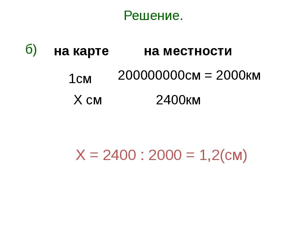 Решение. б) Х = 2400 : 2000 = 1,2(см) 1см Х см 200000000см = 2000км 2400км на...