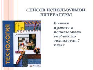 СПИСОК ИСПОЛЬЗУЕМОЙ ЛИТЕРАТУРЫ В своем проекте я использовала учебник по техн