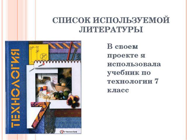 СПИСОК ИСПОЛЬЗУЕМОЙ ЛИТЕРАТУРЫ В своем проекте я использовала учебник по техн...