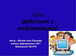 Урок Действия с информацией Автор – Малина Анна Юрьевна, учитель информатики