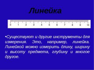 Линейка Существуют и другие инструменты для измерения. Это, например, линейка