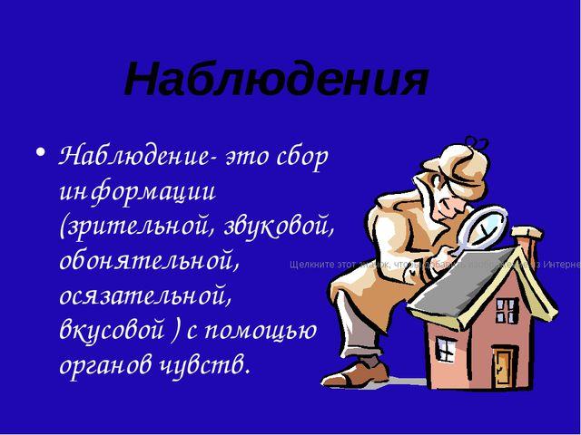 Наблюдения Наблюдение- это сбор информации (зрительной, звуковой, обонятельно...