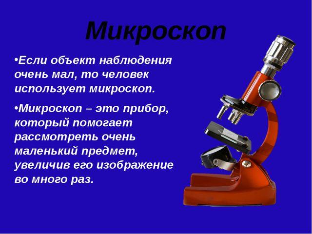 Микроскоп Если объект наблюдения очень мал, то человек использует микроскоп....