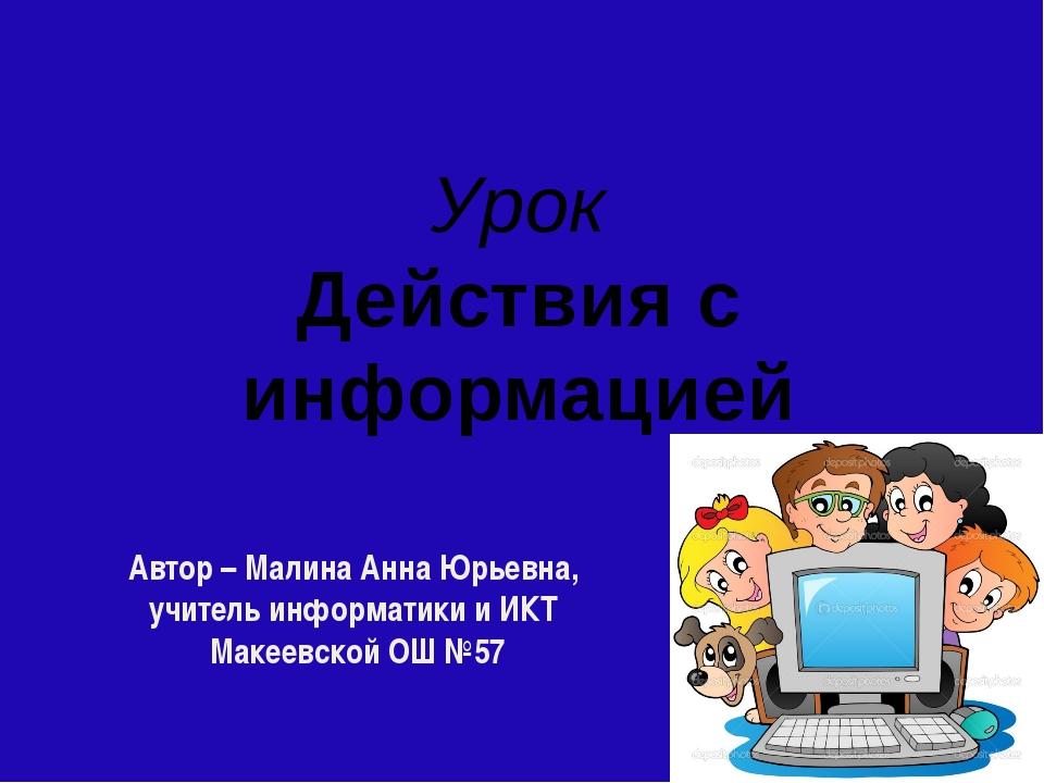 Урок Действия с информацией Автор – Малина Анна Юрьевна, учитель информатики...