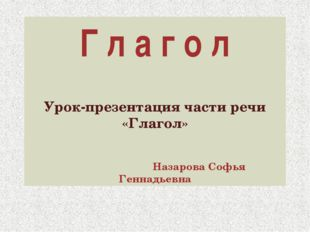 Г л а г о л Урок-презентация части речи «Глагол» Назарова Софья Геннадьевна
