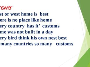 Y.Answer 1.East or west home is best 2.There is no place like home 3.Every c