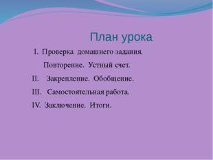 План урока I. Проверка домашнего задания. Повторение. Устный счет. II. Закре