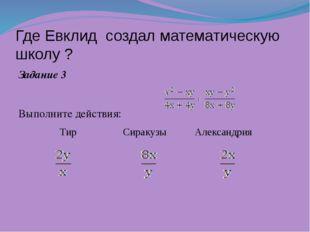Где Евклид создал математическую школу ? Задание 3 Выполните действия: Тир С