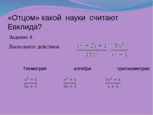 «Отцом» какой науки считают Евклида? Задание 4. Выполните действия: Геометри