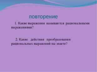 повторение 1. Какие выражения называются рациональными выражениями? 2. Какие