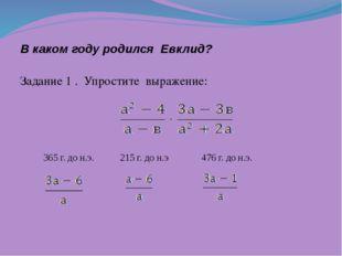 В каком году родился Евклид? Задание 1 . Упростите выражение: 365 г. до н.э.