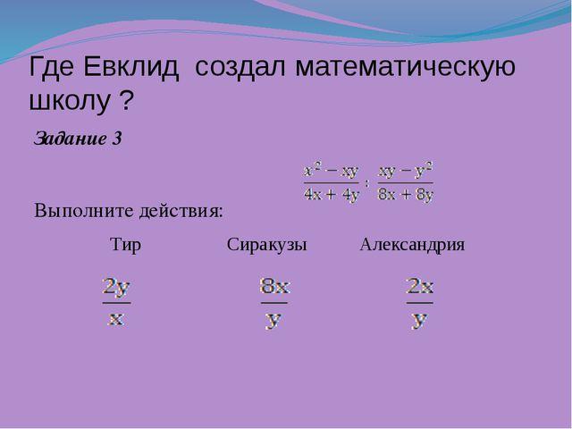 Где Евклид создал математическую школу ? Задание 3 Выполните действия: Тир С...
