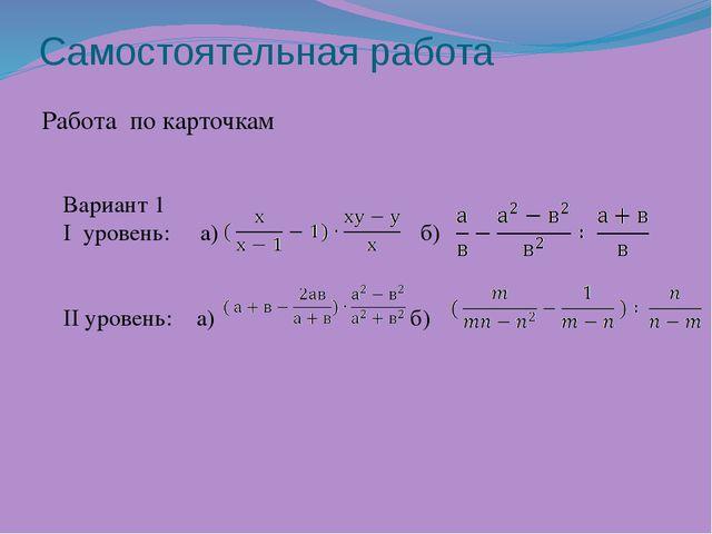 Самостоятельная работа Работа по карточкам Вариант 1 I уровень: а) б)  II ур...
