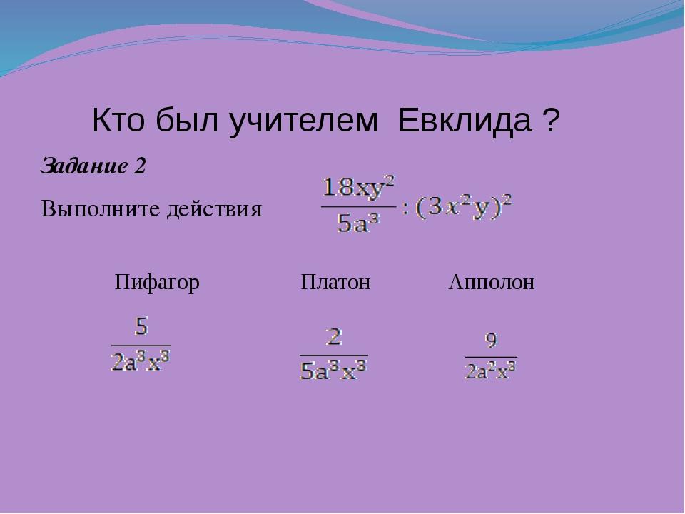 Кто был учителем Евклида ? Задание 2 Выполните действия Пифагор Платон Аппо...
