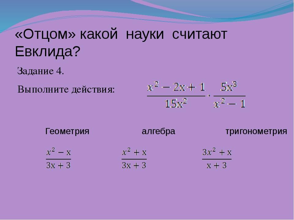 «Отцом» какой науки считают Евклида? Задание 4. Выполните действия: Геометри...