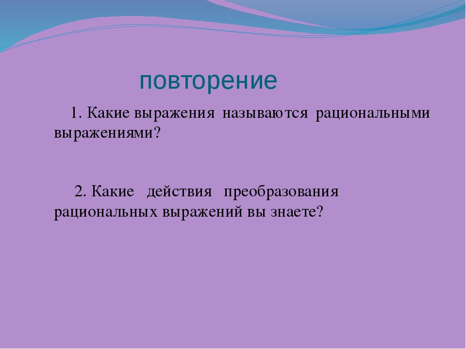 повторение 1. Какие выражения называются рациональными выражениями? 2. Какие...