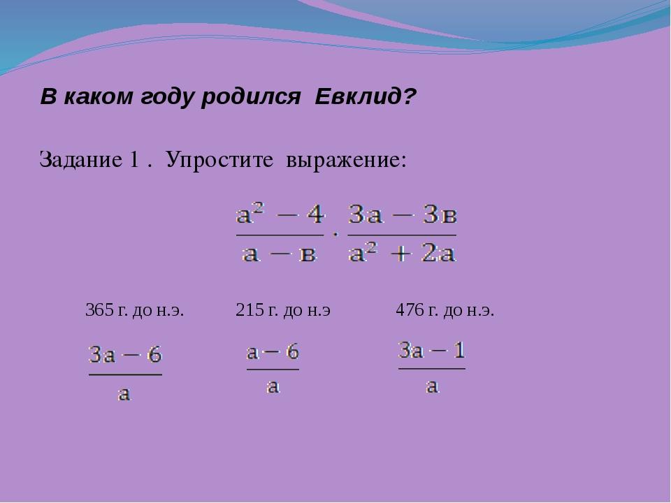 В каком году родился Евклид? Задание 1 . Упростите выражение: 365 г. до н.э....