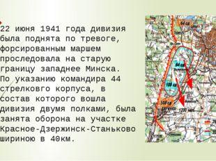 22 июня 1941 года дивизия была поднята по тревоге, форсированным маршем просл