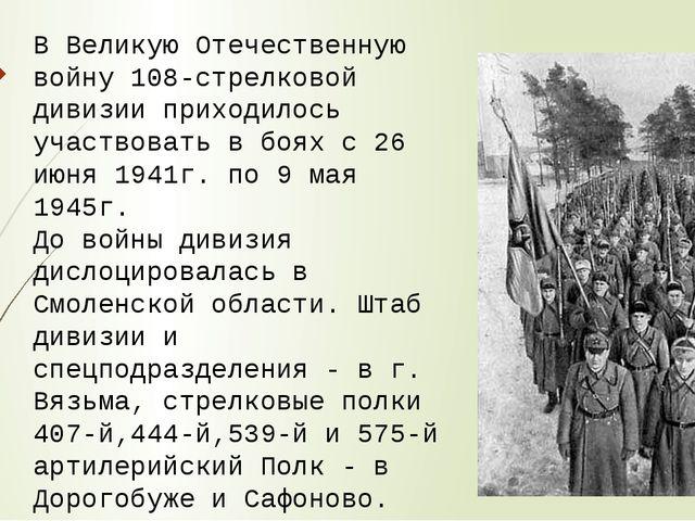 В Великую Отечественную войну 108-стрелковой дивизии приходилось участвовать...