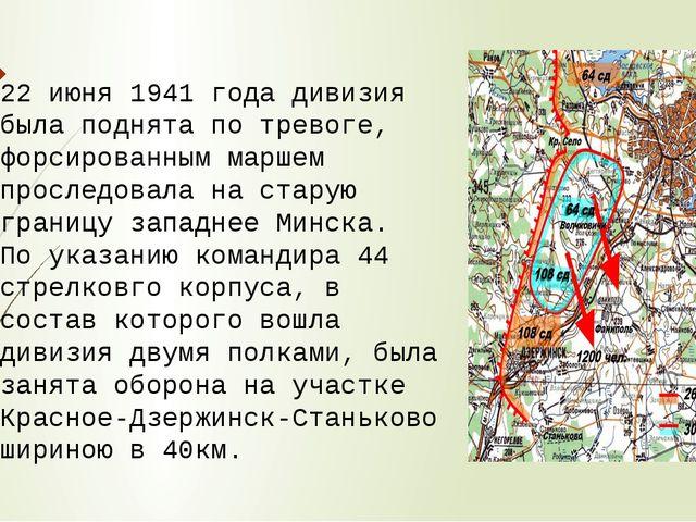 22 июня 1941 года дивизия была поднята по тревоге, форсированным маршем просл...