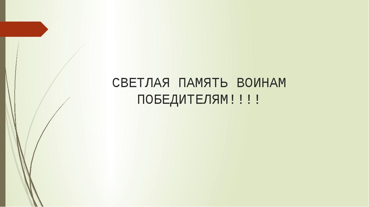 СВЕТЛАЯ ПАМЯТЬ ВОИНАМ ПОБЕДИТЕЛЯМ!!!!