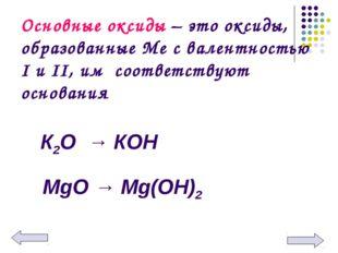 Основные оксиды – это оксиды, образованные Ме с валентностью I и II, им соотв