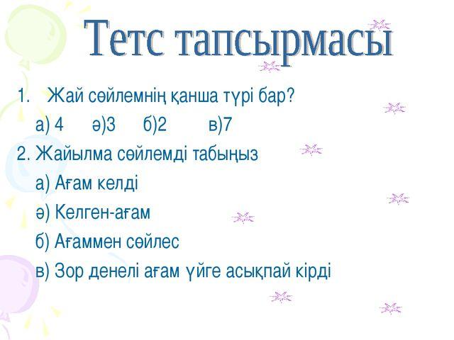 Жай сөйлемнің қанша түрі бар? а) 4 ә)3 б)2 в)7 2. Жайылма сөйлемді табыңыз а)...