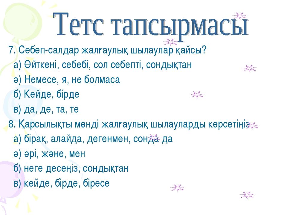 7. Себеп-салдар жалғаулық шылаулар қайсы? а) Өйткені, себебі, сол себепті, со...