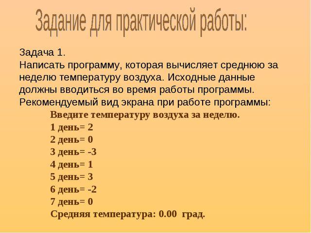 Задача 1. Написать программу, которая вычисляет среднюю за неделю температуру...