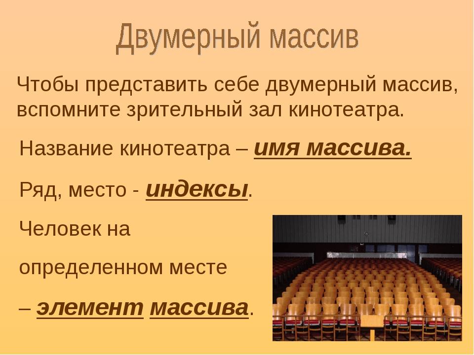 Чтобы представить себе двумерный массив, вспомните зрительный зал кинотеатра....