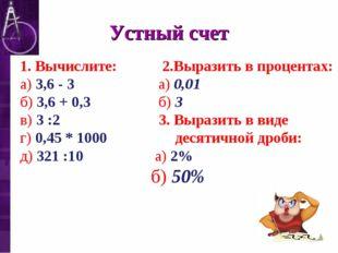 Устный счет 1. Вычислите: 2.Выразить в процентах: а) 3,6 - 3  а) 0,01 б) 3,6