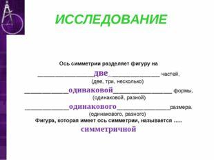 ИССЛЕДОВАНИЕ Ось симметрии разделяет фигуру на ___________________две_______