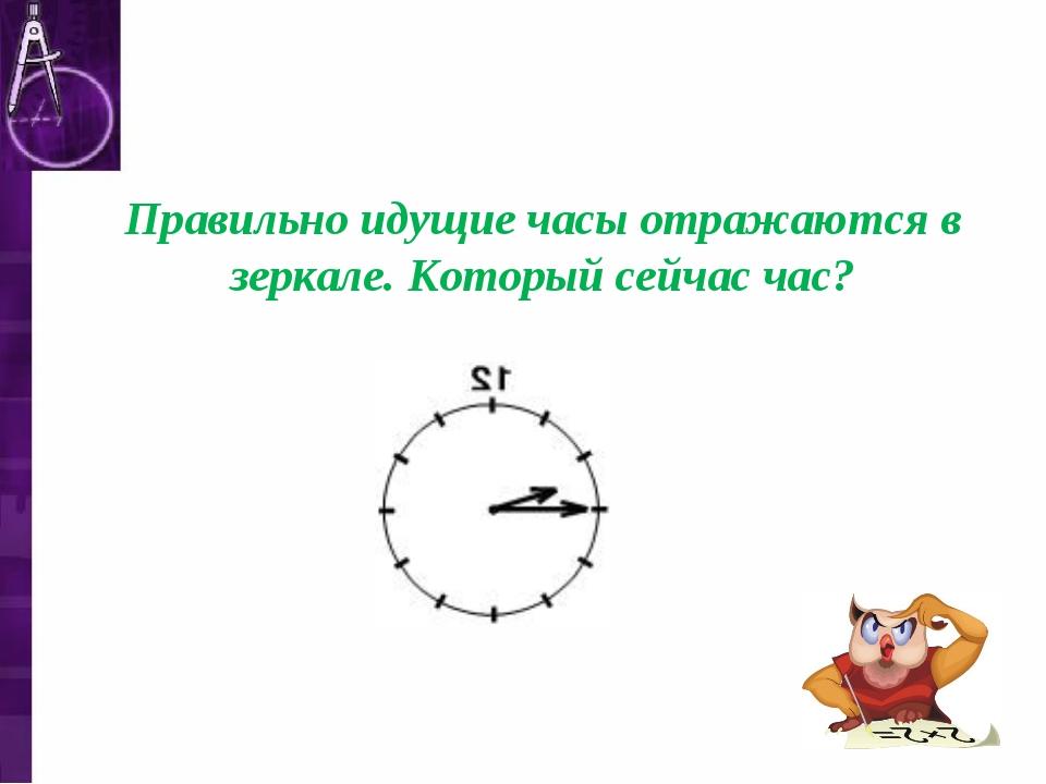 Правильно идущие часы отражаются в зеркале. Который сейчас час?
