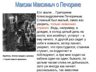 Врубель. Иллюстрации к роману « Герой нашего времени» Его звали… Григорием Ал