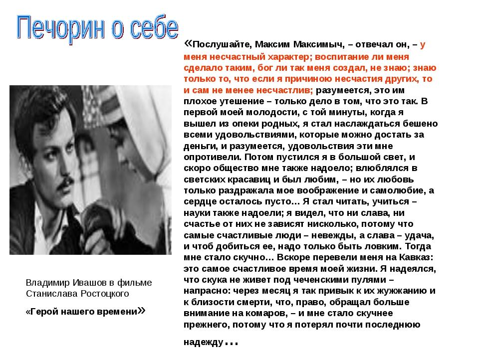 «Послушайте, Максим Максимыч, – отвечал он, – у меня несчастный характер; вос...