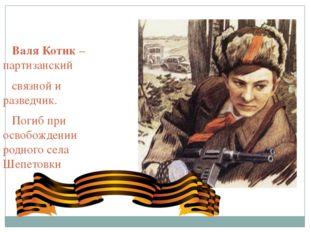 Валя Котик – партизанский связной и разведчик. Погиб при освобождении родног