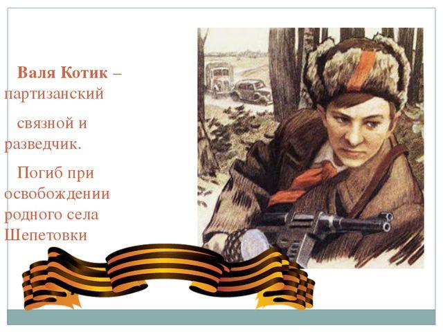 Валя Котик – партизанский связной и разведчик. Погиб при освобождении родног...