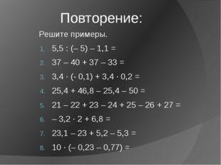 Повторение: Решите примеры. 5,5 : (– 5) – 1,1 = 37 – 40 + 37 – 33 = 3,4 ∙ (-