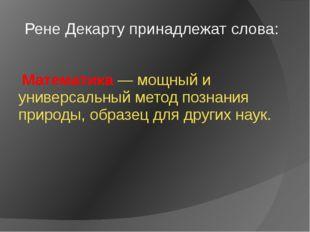 Рене Декарту принадлежат слова: Математика — мощный и универсальный метод по