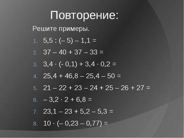 Повторение: Решите примеры. 5,5 : (– 5) – 1,1 = 37 – 40 + 37 – 33 = 3,4 ∙ (-...