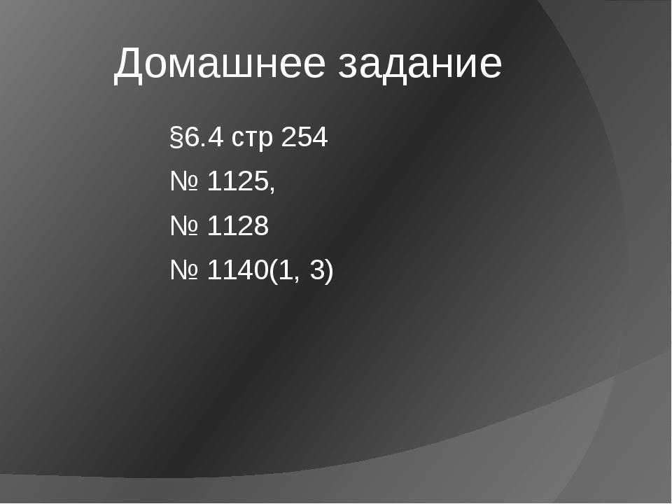 Домашнее задание §6.4 стр 254 № 1125, № 1128 № 1140(1, 3)
