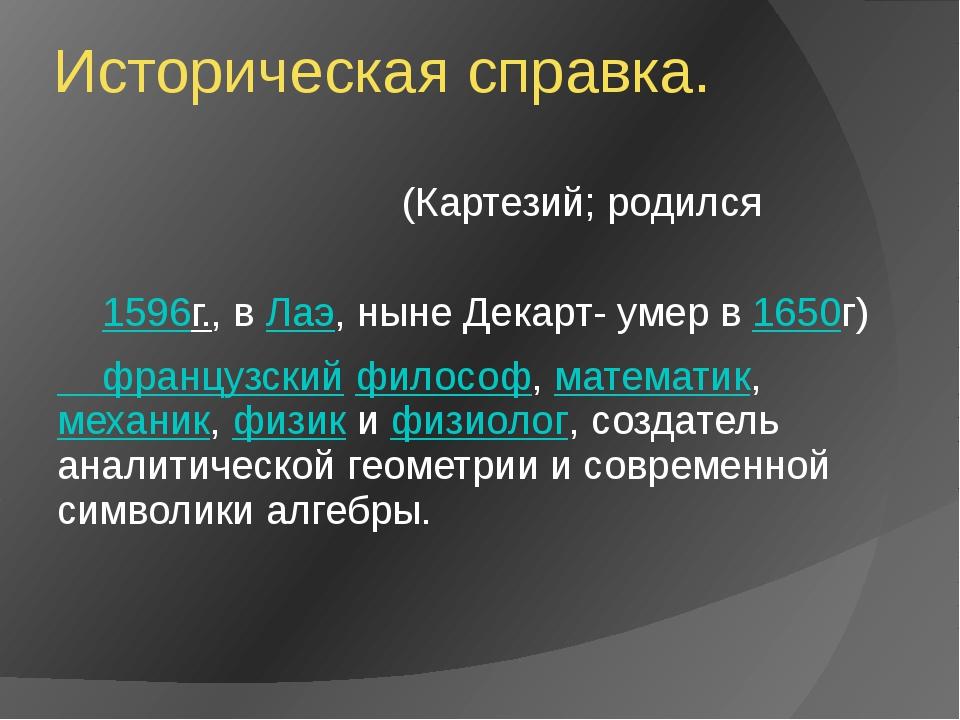 Историческая справка. Рене́ Дека́рт(Картезий;родился 1596г.,в Лаэ, ныне Де...