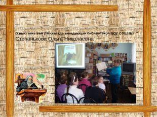 О выставке вам рассказала заведующая библиотекой БОУ СОШ №3 - Степанькова Оль