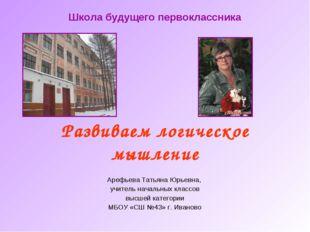 Развиваем логическое мышление Арефьева Татьяна Юрьевна, учитель начальных кла