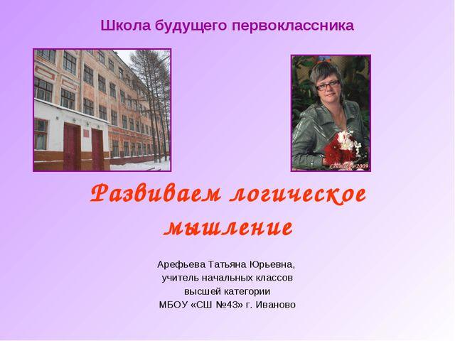Развиваем логическое мышление Арефьева Татьяна Юрьевна, учитель начальных кла...