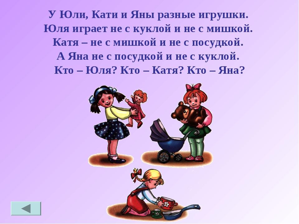 У Юли, Кати и Яны разные игрушки. Юля играет не с куклой и не с мишкой. Катя...