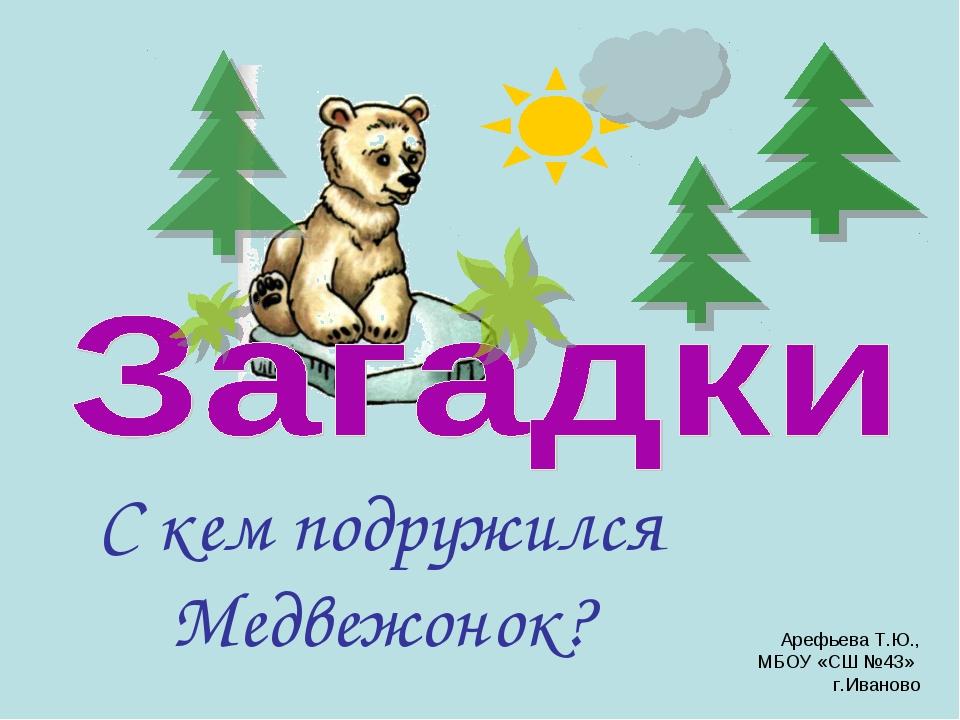 С кем подружился Медвежонок? Арефьева Т.Ю., МБОУ «СШ №43» г.Иваново